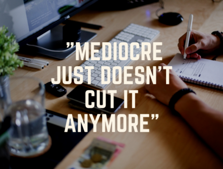 Mediocre Just Doesn't Cut It Anymore